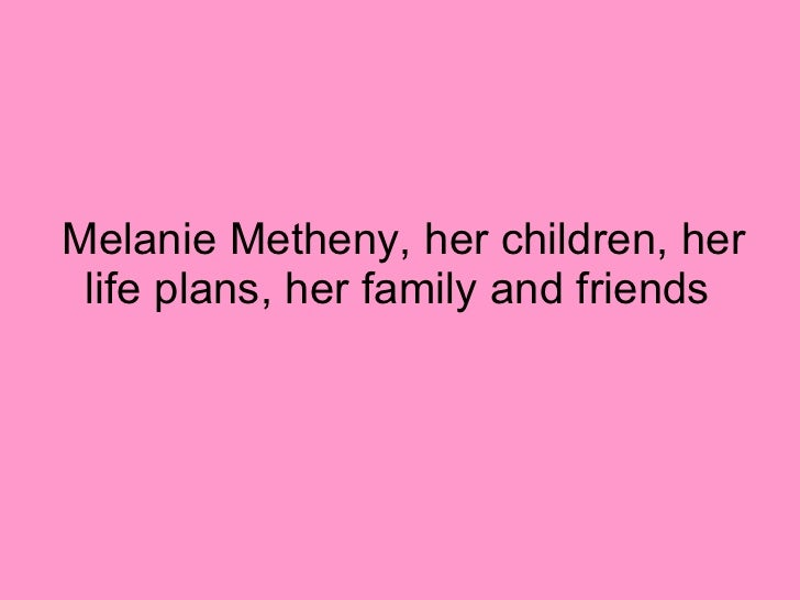 Melanie Metheny, her children, her life plans, her family and friends