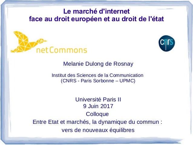 Le marché d'internet face au droit européen et au droit de l'état Melanie Dulong de Rosnay Institut des Sciences de la Com...