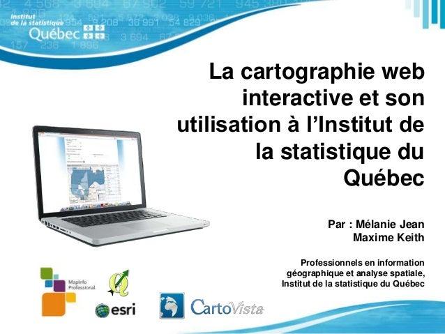 La cartographie web  interactive et son  utilisation à l'Institut de  la statistique du  Québec  Par : Mélanie Jean  Maxim...