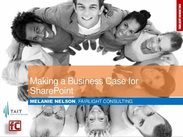 FAIRLIGHT CONSULTING  FAIRLIGHT CONSULTING  Making a Business Case for SharePoint MELANIE NELSON, FAIRLIGHT CONSULTING