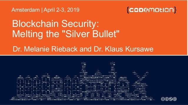 "Blockchain Security: Melting the ""Silver Bullet"" Dr. Melanie Rieback and Dr. Klaus Kursawe Amsterdam | April 2-3, 2019"