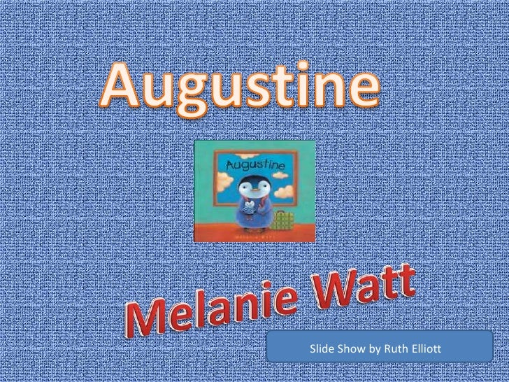 Augustine<br />Melanie Watt<br />Slide Show by Ruth Elliott<br />