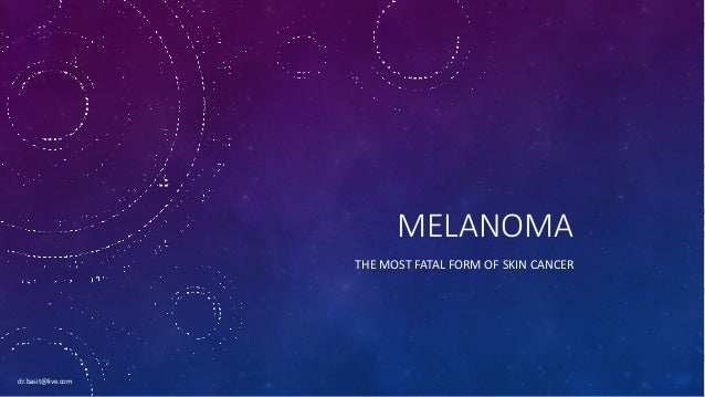MELANOMA THE MOST FATAL FORM OF SKIN CANCER dr.basit@live.com