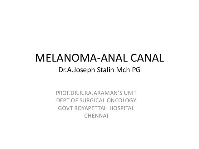 MELANOMA-ANAL CANAL Dr.A.Joseph Stalin Mch PG PROF.DR.R.RAJARAMAN'S UNIT DEPT OF SURGICAL ONCOLOGY GOVT ROYAPETTAH HOSPITA...