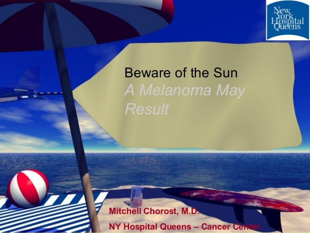 Beware of the Sun   A Melanoma May   ResultMitchell Chorost, M.D.NY Hospital Queens – Cancer Center
