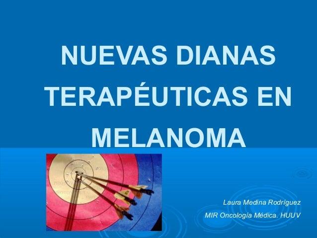 NUEVAS DIANAS TERAPÉUTICAS EN MELANOMA Laura Medina Rodríguez MIR Oncología Médica. HUUV