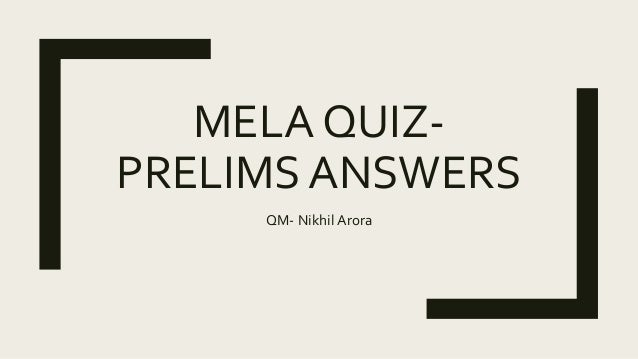 MELA QUIZ- PRELIMS ANSWERS QM- Nikhil Arora