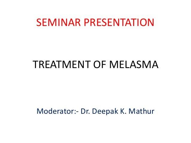 SEMINAR PRESENTATION  TREATMENT OF MELASMA  Moderator:- Dr. Deepak K. Mathur