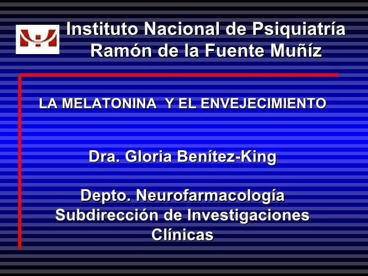 LA MELATONINA  Y EL ENVEJECIMIENTO Dra. Gloria Benítez-King Depto. Neurofarmacología Subdirección de Investigaciones Clíni...
