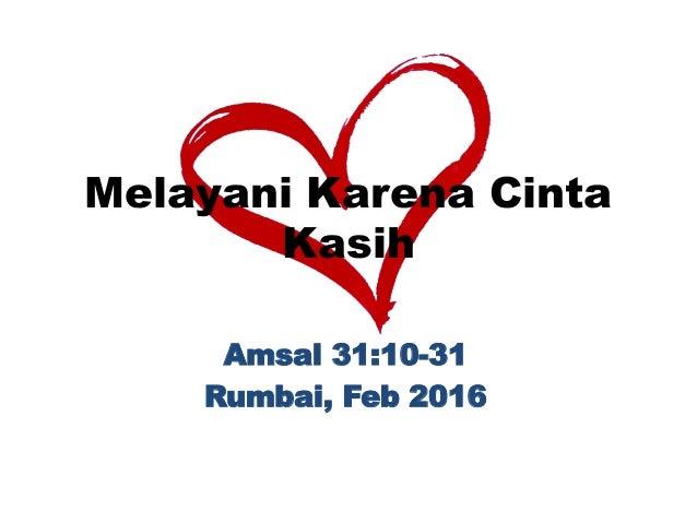 Melayani Karena Cinta Kasih Amsal 31:10-31 Rumbai, Feb 2016