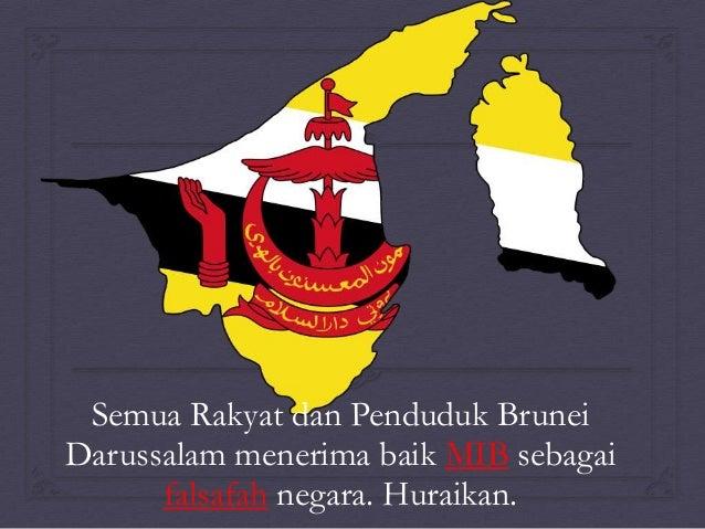 Semua Rakyat dan Penduduk Brunei Darussalam menerima baik MIB sebagai falsafah negara. Huraikan.