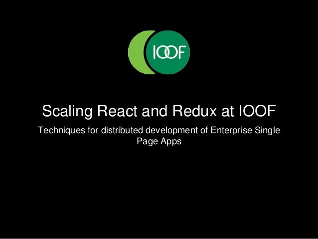 Scaling React and Redux at IOOF Techniques for distributed development of Enterprise Single Page Apps