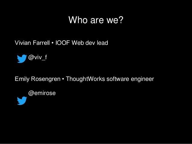 Who are we? Vivian Farrell • IOOF Web dev lead @viv_f Emily Rosengren • ThoughtWorks software engineer @emirose