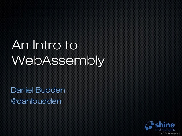 An Intro toAn Intro to WebAssemblyWebAssembly Daniel BuddenDaniel Budden @danlbudden@danlbudden