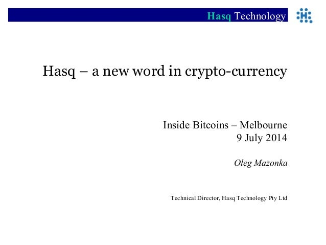 Hasq – a new word in crypto-currency Inside Bitcoins – Melbourne 9 July 2014 Oleg Mazonka Technical Director, Hasq Technol...