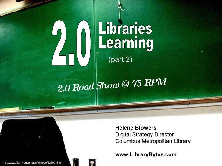 2.0 Learning 2.0 Road Show @ 75 RPM Helene Blowers Digital Strategy Director Columbus Metropolitan Library www.LibraryByte...