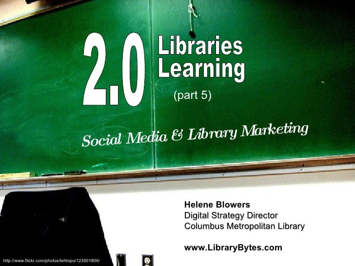 2.0 Libraries Learning Social Media & Library Marketing Helene Blowers Digital Strategy Director Columbus Metropolitan Lib...
