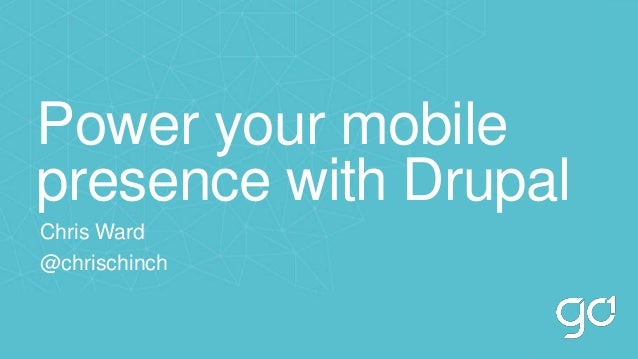 Power your mobile presence with Drupal Chris Ward @chrischinch