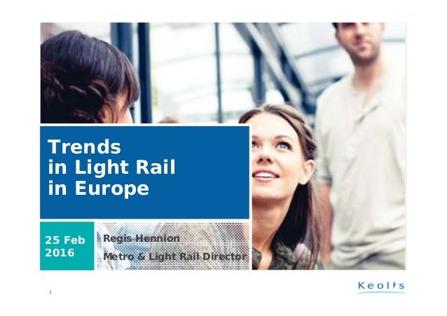 1 Trends in Light Rail in Europe Regis Hennion Metro & Light Rail Director 25 Feb 2016