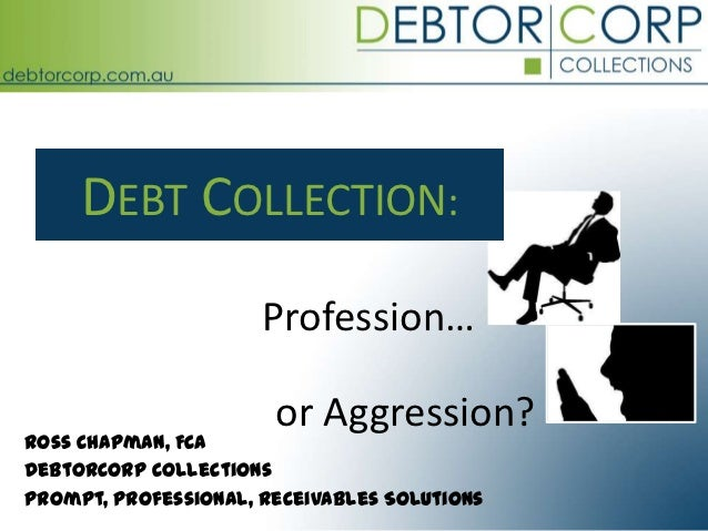 DEBT COLLECTION:                      Profession…                       or Aggression?Ross Chapman, FCADebtorCorp Collecti...