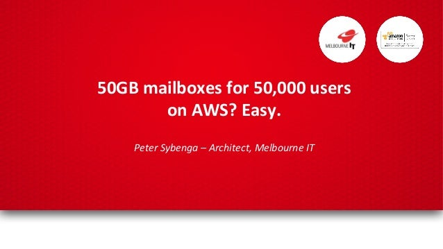 50GB	   mailboxes	   for	   50,000	   users	    on	   AWS?	   Easy.	    	    Peter	   Sybenga	   –	   Architect,	   Melbou...