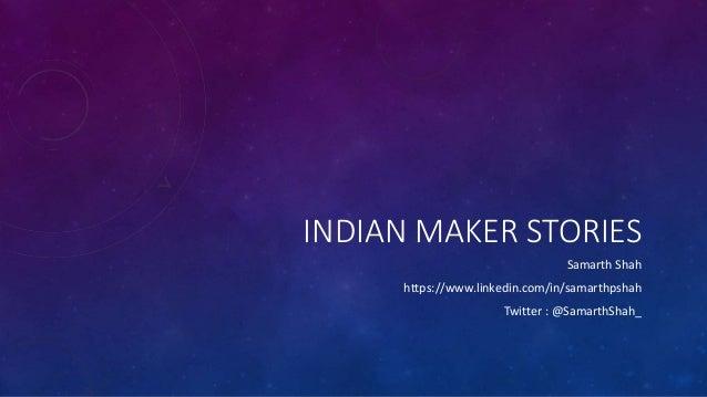 INDIAN MAKER STORIES Samarth Shah https://www.linkedin.com/in/samarthpshah Twitter : @SamarthShah_
