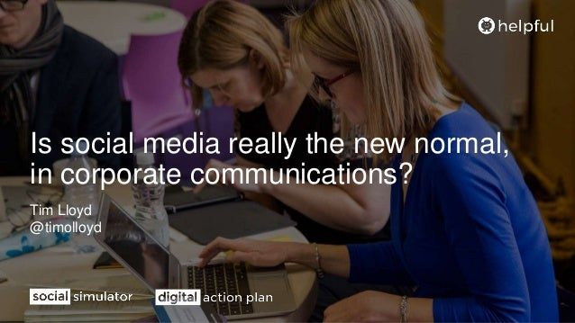 Is social media really the new normal, in corporate communications? Tim Lloyd @timolloyd