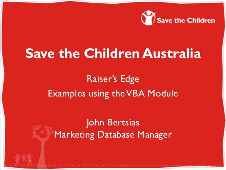 Save the Children Australia           Raiser's Edge   Examples using the VBA Module           John Bertsias    Marketing D...