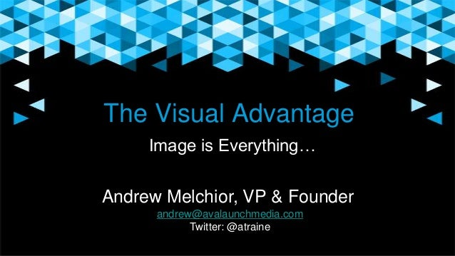 The Visual Advantage Image is Everything… Andrew Melchior, VP & Founder andrew@avalaunchmedia.com Twitter: @atraine