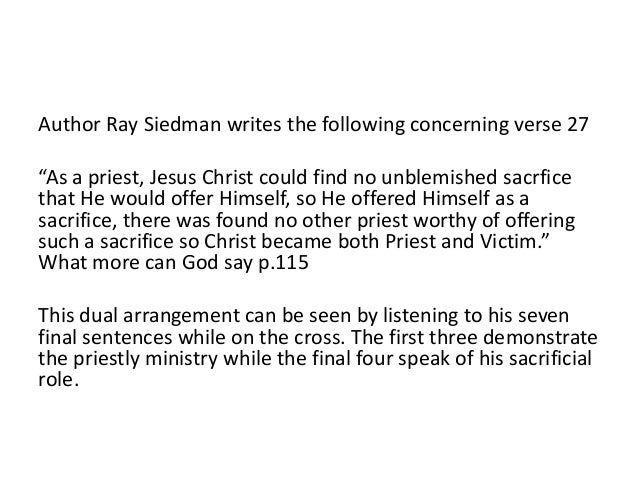"""Author Ray Siedman writes the following concerning verse 27 """"As a priest, Jesus Christ could find no unblemished sacrfice ..."""