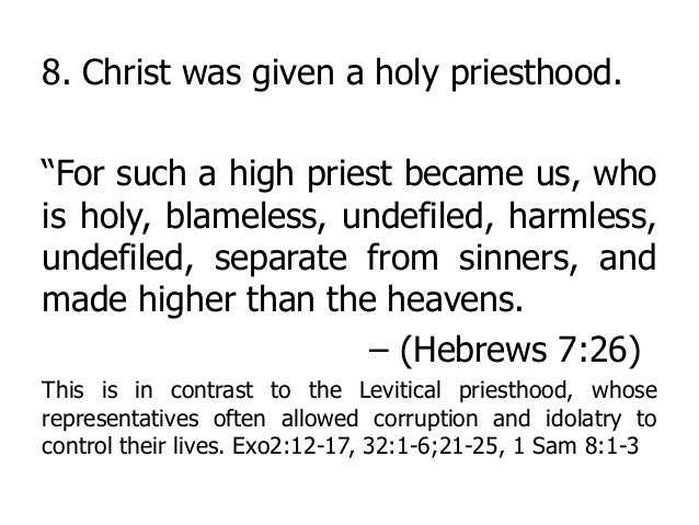"""8. Christ was given a holy priesthood. """"For such a high priest became us, who is holy, blameless, undefiled, harmless, und..."""