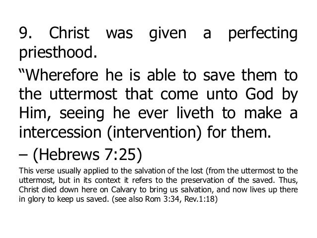 """9. Christ was given a perfecting priesthood. """"Wherefore he is able to save them to the uttermost that come unto God by Him..."""
