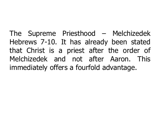 The Supreme Priesthood – Melchizedek Hebrews 7-10. It has already been stated that Christ is a priest after the order of M...