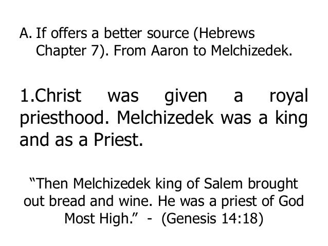 A. If offers a better source (Hebrews Chapter 7). From Aaron to Melchizedek. 1.Christ was given a royal priesthood. Melchi...