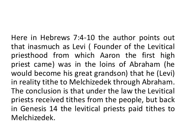Here in Hebrews 7:4-10 the author points out that inasmuch as Levi ( Founder of the Levitical priesthood from which Aaron ...