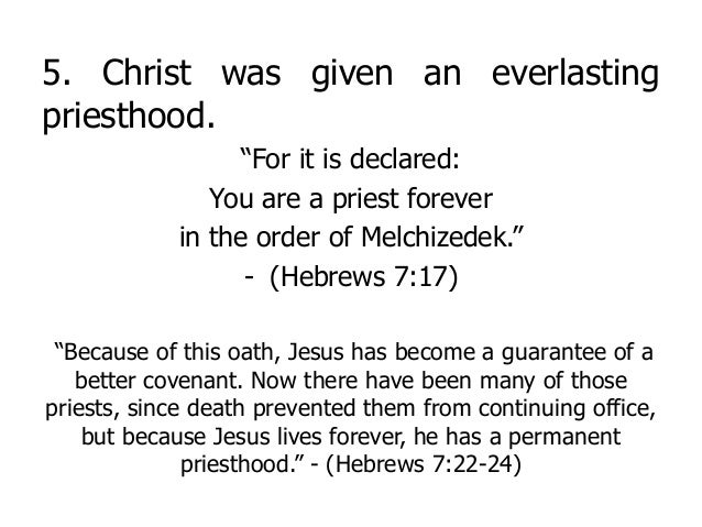"""5. Christ was given an everlasting priesthood. """"For it is declared: You are a priest forever in the order of Melchizedek.""""..."""