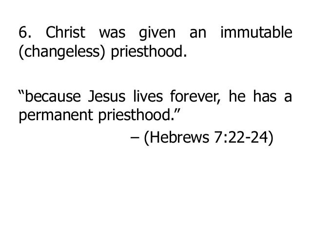 """6. Christ was given an immutable (changeless) priesthood. """"because Jesus lives forever, he has a permanent priesthood."""" – ..."""