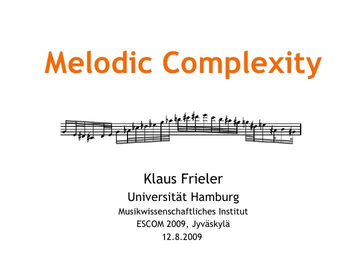 Melodic Complexity Klaus Frieler Universität Hamburg Musikwissenschaftliches Institut ESCOM 2009, Jyväskylä 12.8.2009