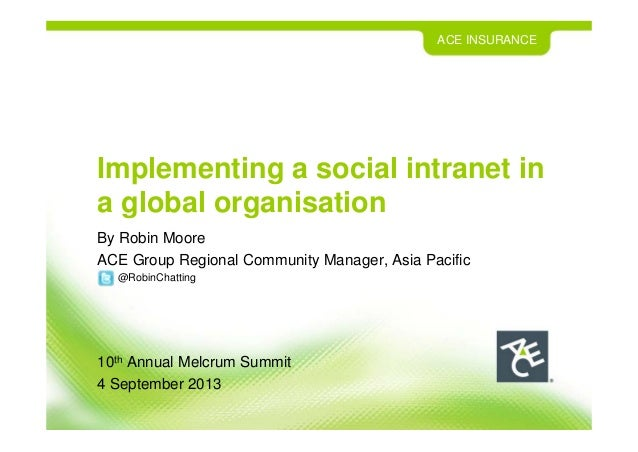 ACE INSURANCE Implementing a social intranet in a global organisation By Robin Moore ACE Group Regional Community Manager,...