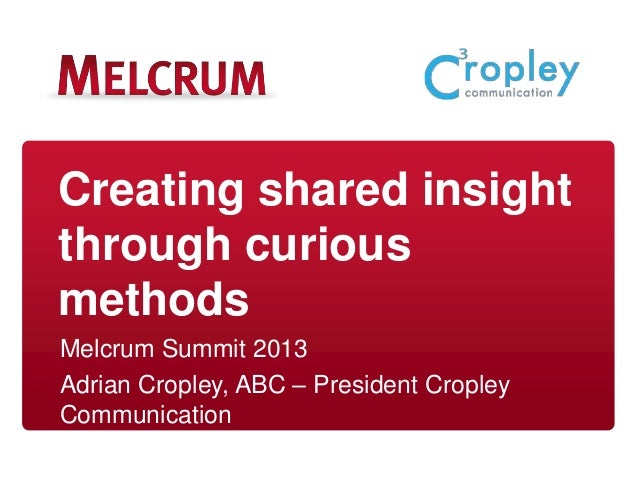 Creating shared insight through curious methods Melcrum Summit 2013 Adrian Cropley, ABC – President Cropley Communication