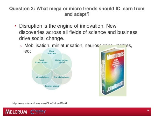 Question 2: What mega or micro trends should IC learn from and adapt? • Disruption is the engine of innovation. New discov...
