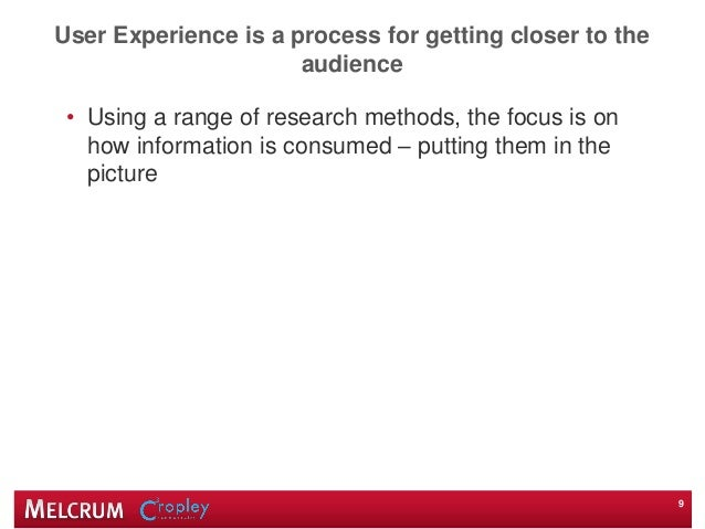 User Experience is a process for getting closer to the audience • Using a range of research methods, the focus is on how i...