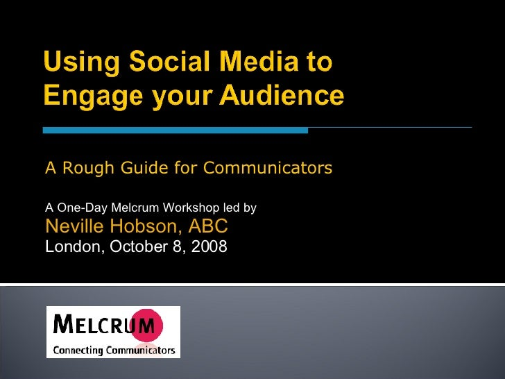 A One-Day Melcrum Workshop led by Neville Hobson, ABC London, October 8, 2008 A Rough Guide for Communicators