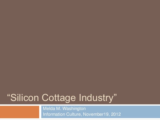 """Silicon Cottage Industry""        Melda M. Washington        Information Culture, November19, 2012"