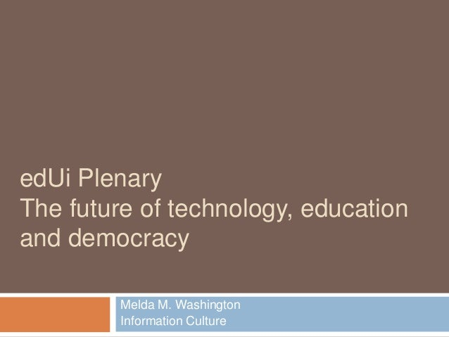 edUi PlenaryThe future of technology, educationand democracy         Melda M. Washington         Information Culture