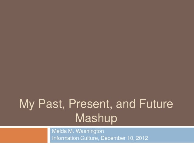 My Past, Present, and Future          Mashup     Melda M. Washington     Information Culture, December 10, 2012