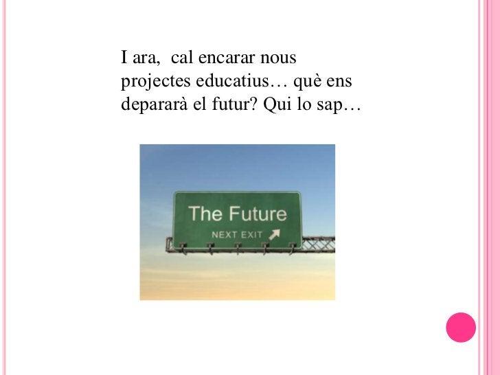 I ara, cal encarar nousprojectes educatius… què ensdepararà el futur? Qui lo sap…