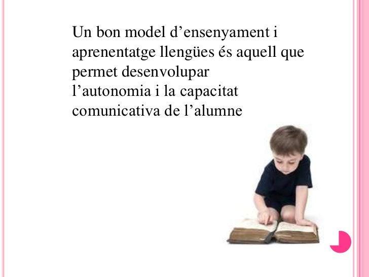 Un bon model d'ensenyament iaprenentatge llengües és aquell quepermet desenvoluparl'autonomia i la capacitatcomunicativa d...