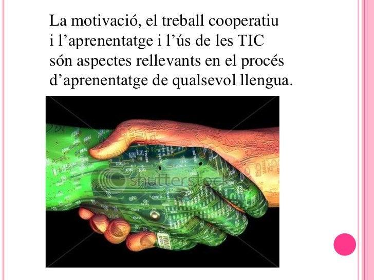 La motivació, el treball cooperatiui l'aprenentatge i l'ús de les TICsón aspectes rellevants en el procésd'aprenentatge de...