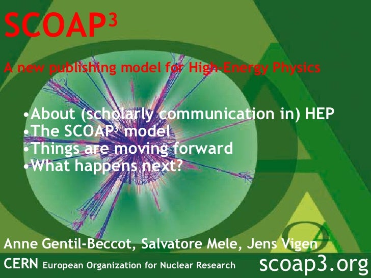 SCOAP 3 A new publishing model for High-Energy Physics   Anne Gentil-Beccot, Salvatore Mele, Jens Vigen CERN  European Org...